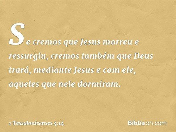 Se cremos que Jesus morreu e ressurgiu, cremos também que Deus trará, mediante Jesus e com ele, aqueles que nele dormiram. -- 1 Tessalonicenses 4:14