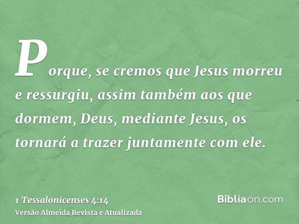 Porque, se cremos que Jesus morreu e ressurgiu, assim também aos que dormem, Deus, mediante Jesus, os tornará a trazer juntamente com ele.