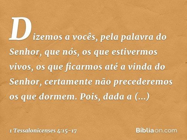Dizemos a vocês, pela palavra do Senhor, que nós, os que estivermos vivos, os que ficarmos até a vinda do Senhor, certamente não precederemos os que dormem. Poi