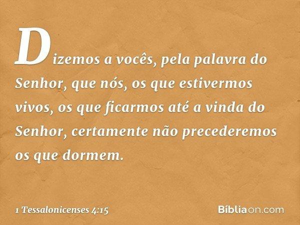 Dizemos a vocês, pela palavra do Senhor, que nós, os que estivermos vivos, os que ficarmos até a vinda do Senhor, certamente não precederemos os que dormem. --