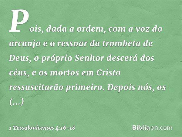 Pois, dada a ordem, com a voz do arcanjo e o ressoar da trombeta de Deus, o próprio Senhor descerá dos céus, e os mortos em Cristo ressuscitarão primeiro. Depoi