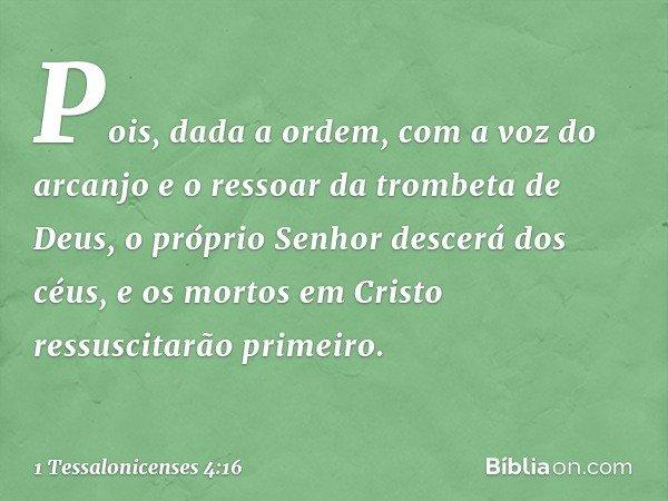Pois, dada a ordem, com a voz do arcanjo e o ressoar da trombeta de Deus, o próprio Senhor descerá dos céus, e os mortos em Cristo ressuscitarão primeiro. -- 1