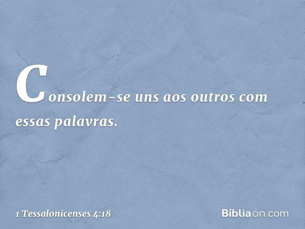 Consolem-se uns aos outros com essas palavras. -- 1 Tessalonicenses 4:18