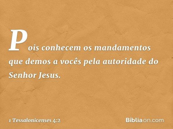 Pois conhecem os mandamentos que demos a vocês pela autoridade do Senhor Jesus. -- 1 Tessalonicenses 4:2