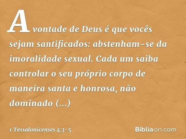 A vontade de Deus é que vocês sejam santificados: abstenham-se da imoralidade sexual. Cada um saiba controlar o seu próprio corpo de maneira santa e honrosa, nã