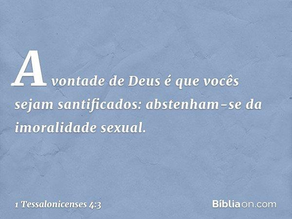 A vontade de Deus é que vocês sejam santificados: abstenham-se da imoralidade sexual. -- 1 Tessalonicenses 4:3