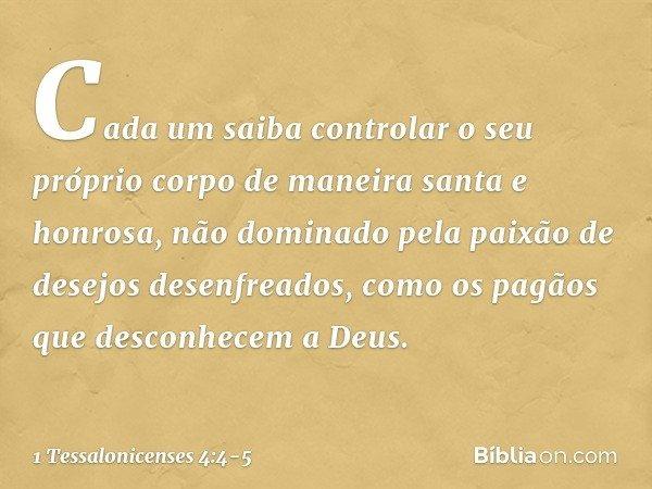 Cada um saiba controlar o seu próprio corpo de maneira santa e honrosa, não dominado pela paixão de desejos desenfreados, como os pagãos que desconhecem a Deus.