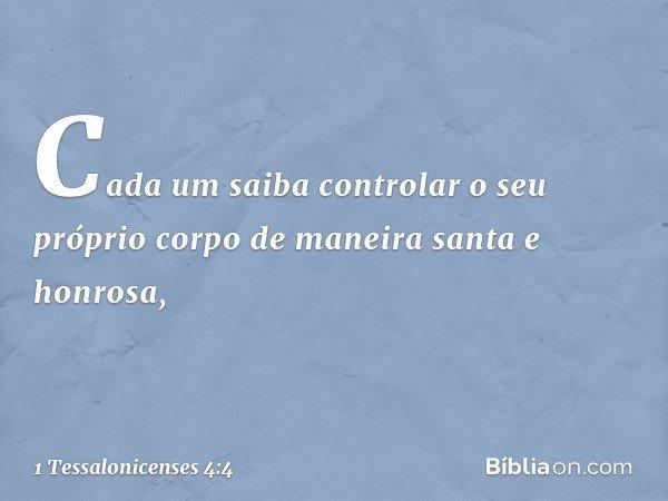Cada um saiba controlar o seu próprio corpo de maneira santa e honrosa, -- 1 Tessalonicenses 4:4