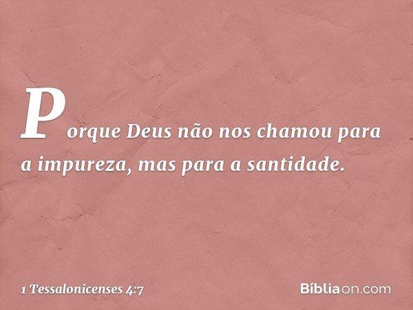 Porque Deus não nos chamou para a impureza, mas para a santidade. -- 1 Tessalonicenses 4:7