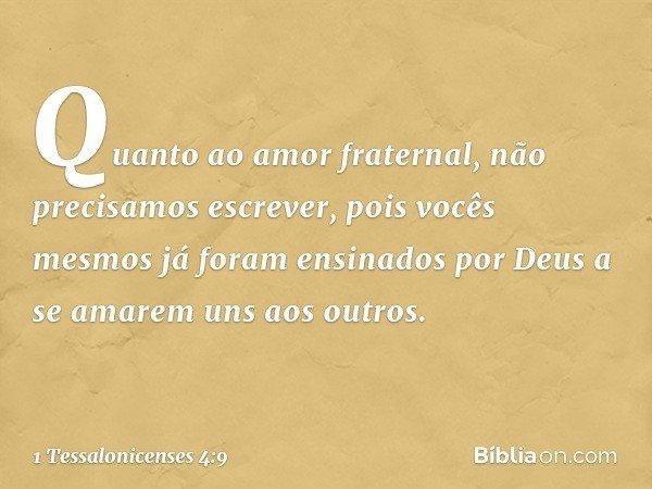 Quanto ao amor fraternal, não precisamos escrever, pois vocês mesmos já foram ensinados por Deus a se amarem uns aos outros. -- 1 Tessalonicenses 4:9