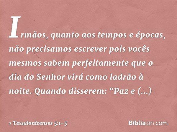 Irmãos, quanto aos tempos e épocas, não precisamos escrever pois vocês mesmos sabem perfeitamente que o dia do Senhor virá como ladrão à noite. Quando disserem: