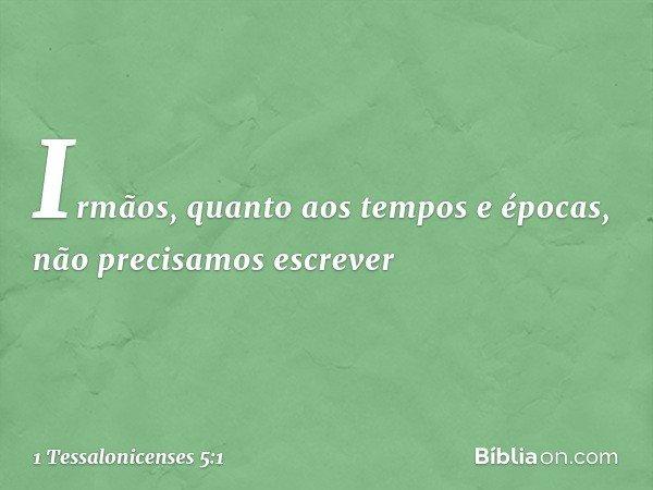 Irmãos, quanto aos tempos e épocas, não precisamos escrever -- 1 Tessalonicenses 5:1