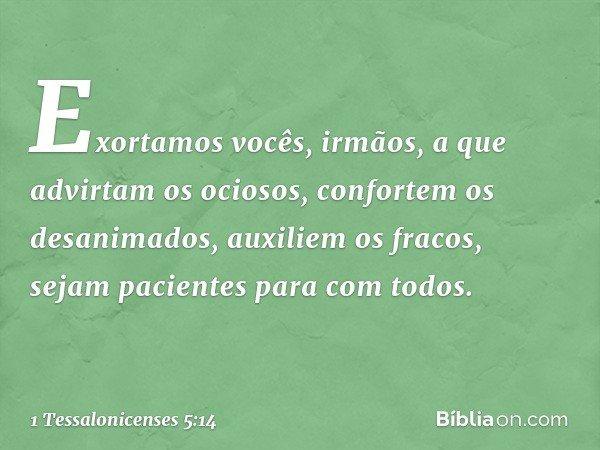 Exortamos vocês, irmãos, a que advirtam os ociosos, confortem os desanimados, auxiliem os fracos, sejam pacientes para com todos. -- 1 Tessalonicenses 5:14