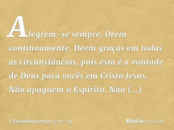 Alegrem-se sempre. Orem continuamente. Deem graças em todas as circunstâncias, pois esta é a vontade de Deus para vocês em Cristo Jesus. Não apaguem o Espírito.