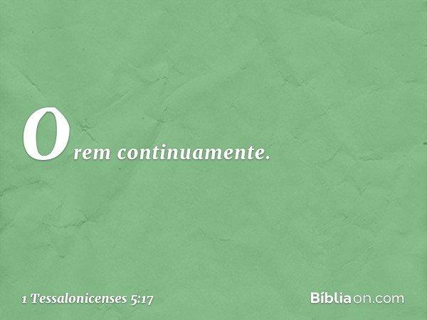 Orem continuamente. -- 1 Tessalonicenses 5:17