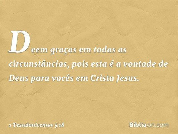 Deem graças em todas as circunstâncias, pois esta é a vontade de Deus para vocês em Cristo Jesus. -- 1 Tessalonicenses 5:18