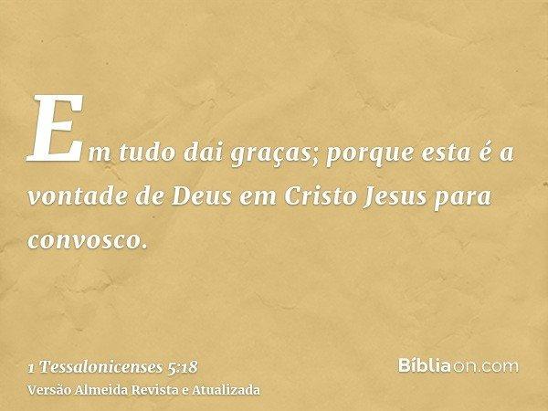 Em tudo dai graças; porque esta é a vontade de Deus em Cristo Jesus para convosco.