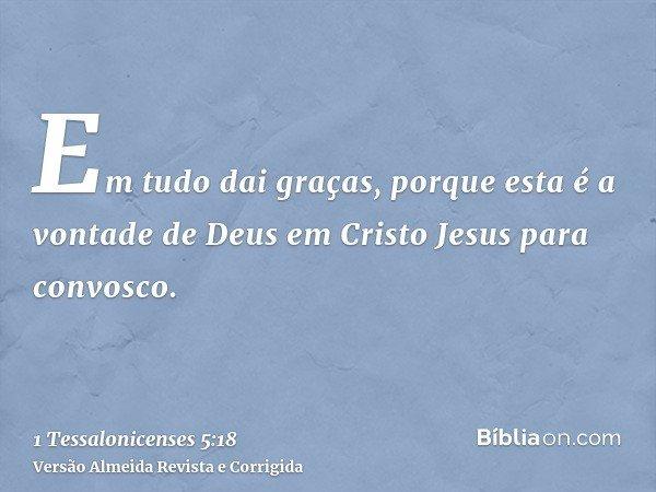 Em tudo dai graças, porque esta é a vontade de Deus em Cristo Jesus para convosco.