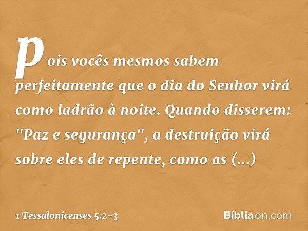 pois vocês mesmos sabem perfeitamente que o dia do Senhor virá como ladrão à noite. Quando disserem: