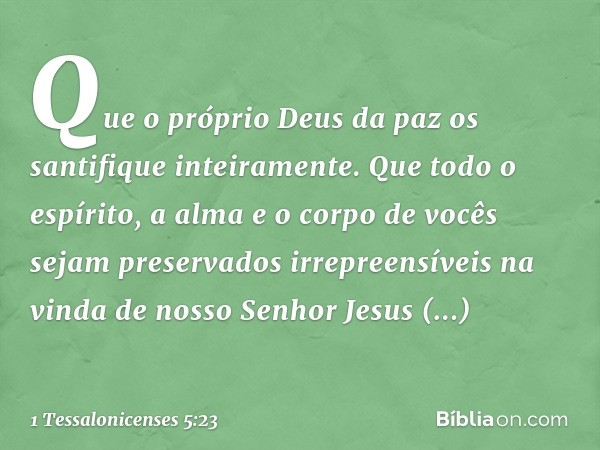 Que o próprio Deus da paz os santifique inteiramente. Que todo o espírito, a alma e o corpo de vocês sejam preservados irrepreensíveis na vinda de nosso Senhor
