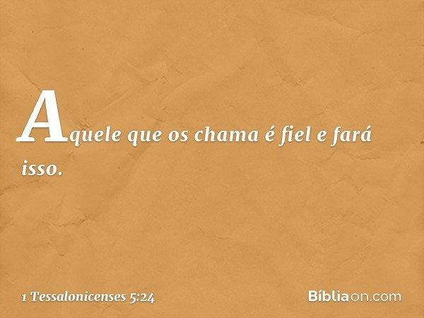 Aquele que os chama é fiel e fará isso. -- 1 Tessalonicenses 5:24