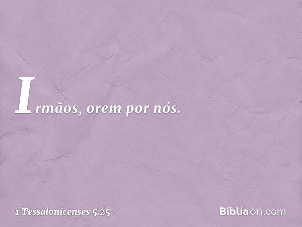 Irmãos, orem por nós. -- 1 Tessalonicenses 5:25