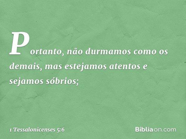 Portanto, não durmamos como os demais, mas estejamos atentos e sejamos sóbrios; -- 1 Tessalonicenses 5:6
