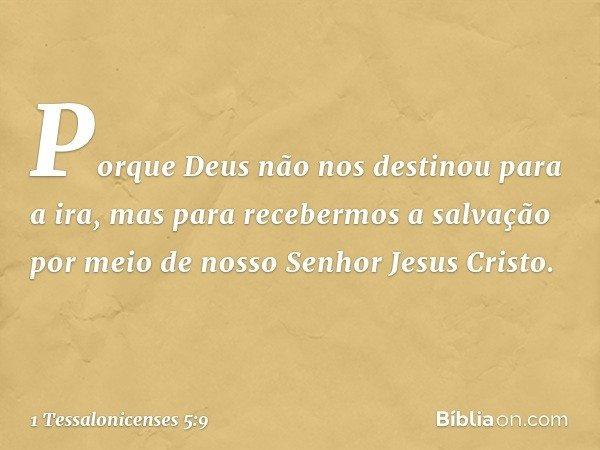 Porque Deus não nos destinou para a ira, mas para recebermos a salvação por meio de nosso Senhor Jesus Cristo. -- 1 Tessalonicenses 5:9