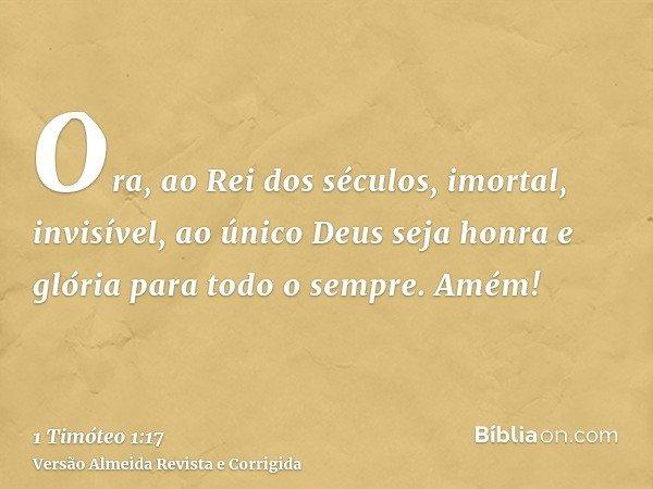 Ora, ao Rei dos séculos, imortal, invisível, ao único Deus seja honra e glória para todo o sempre. Amém!