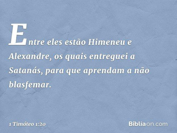 Entre eles estão Himeneu e Alexandre, os quais entreguei a Satanás, para que aprendam a não blasfemar. -- 1 Timóteo 1:20