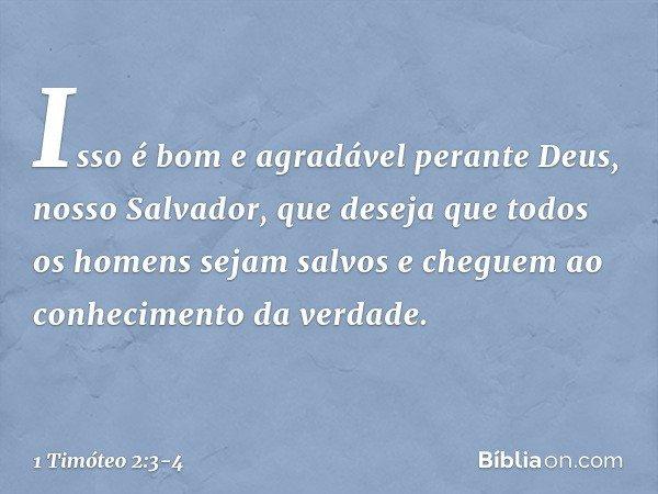 Isso é bom e agradável perante Deus, nosso Salvador, que deseja que todos os homens sejam salvos e cheguem ao conhecimento da verdade. -- 1 Timóteo 2:3-4