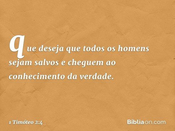 que deseja que todos os homens sejam salvos e cheguem ao conhecimento da verdade. -- 1 Timóteo 2:4