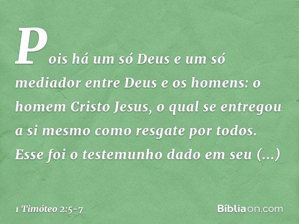 Pois há um só Deus e um só mediador entre Deus e os homens: o homem Cristo Jesus, o qual se entregou a si mesmo como resgate por todos. Esse foi o testemunho da