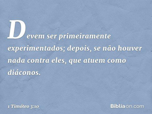 Devem ser primeiramente experimentados; depois, se não houver nada contra eles, que atuem como diáconos. -- 1 Timóteo 3:10
