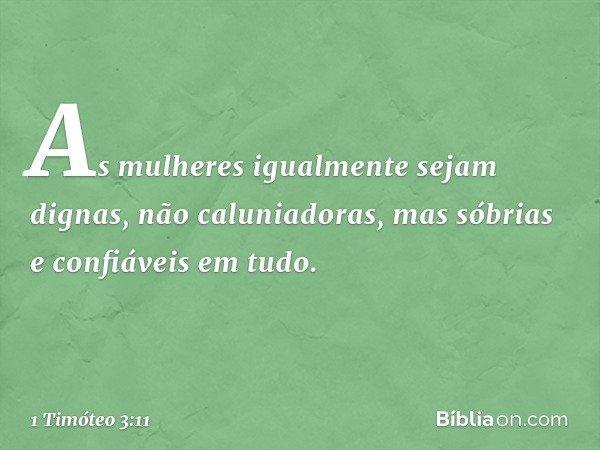 As mulheres igualmente sejam dignas, não caluniadoras, mas sóbrias e confiáveis em tudo. -- 1 Timóteo 3:11