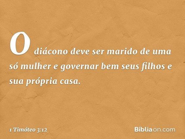 O diácono deve ser marido de uma só mulher e governar bem seus filhos e sua própria casa. -- 1 Timóteo 3:12