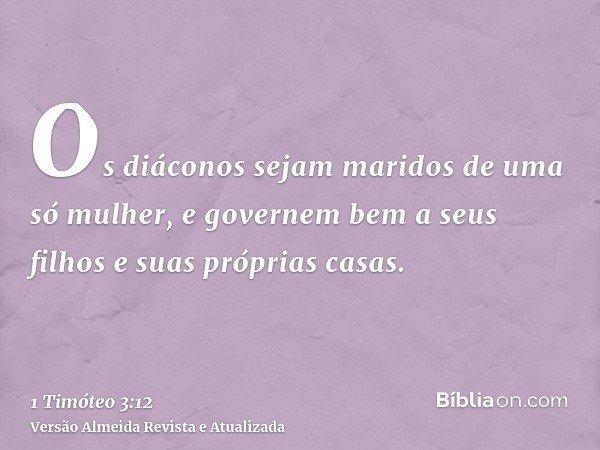Os diáconos sejam maridos de uma só mulher, e governem bem a seus filhos e suas próprias casas.