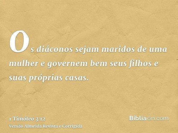 Os diáconos sejam maridos de uma mulher e governem bem seus filhos e suas próprias casas.