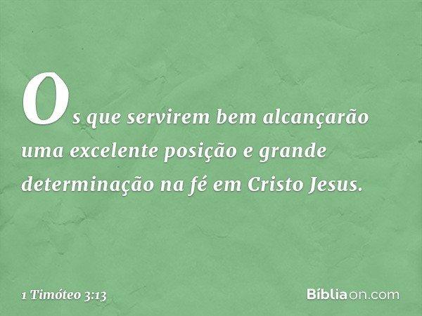 Os que servirem bem alcançarão uma excelente posição e grande determinação na fé em Cristo Jesus. -- 1 Timóteo 3:13