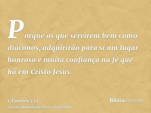 Porque os que servirem bem como diáconos, adquirirão para si um lugar honroso e muita confiança na fé que há em Cristo Jesus.