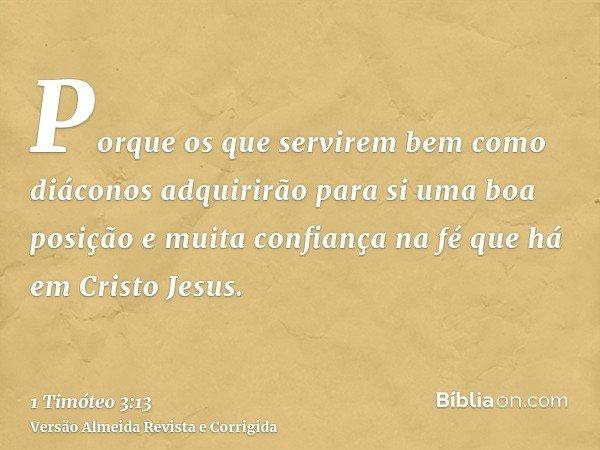 Porque os que servirem bem como diáconos adquirirão para si uma boa posição e muita confiança na fé que há em Cristo Jesus.