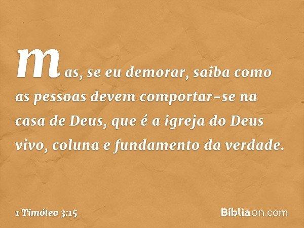 mas, se eu demorar, saiba como as pessoas devem comportar-se na casa de Deus, que é a igreja do Deus vivo, coluna e fundamento da verdade. -- 1 Timóteo 3:15