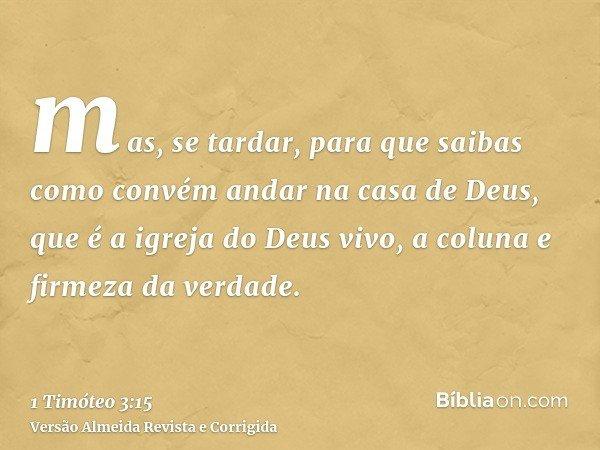 mas, se tardar, para que saibas como convém andar na casa de Deus, que é a igreja do Deus vivo, a coluna e firmeza da verdade.