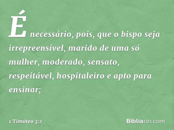 É necessário, pois, que o bispo seja irrepreensível, marido de uma só mulher, moderado, sensato, respeitável, hospitaleiro e apto para ensinar; -- 1 Timóteo 3:2