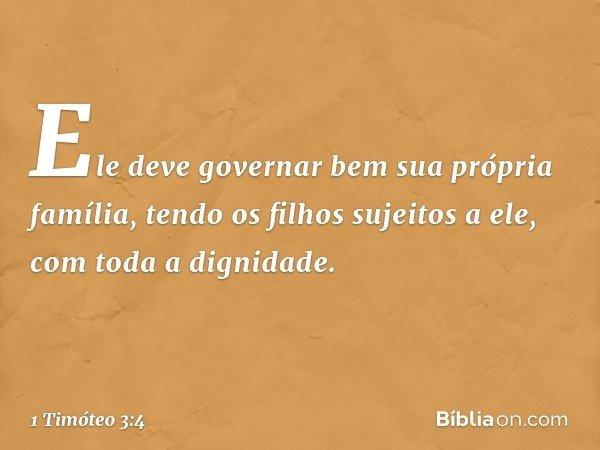 Ele deve governar bem sua própria família, tendo os filhos sujeitos a ele, com toda a dignidade. -- 1 Timóteo 3:4