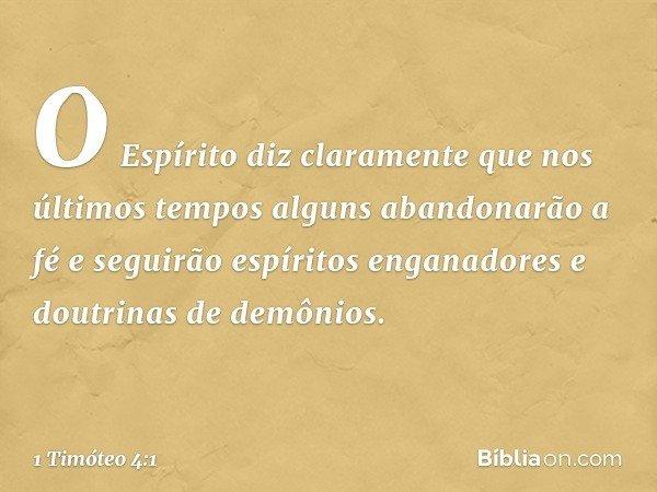 O Espírito diz claramente que nos últimos tempos alguns abandonarão a fé e seguirão espíritos enganadores e doutrinas de demônios. -- 1 Timóteo 4:1