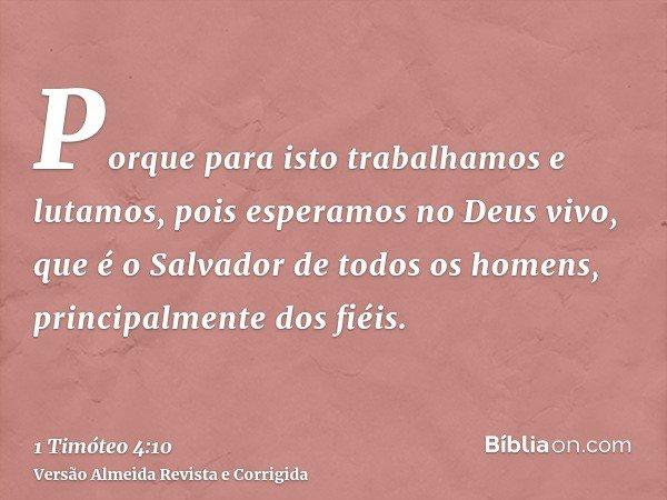 Porque para isto trabalhamos e lutamos, pois esperamos no Deus vivo, que é o Salvador de todos os homens, principalmente dos fiéis.