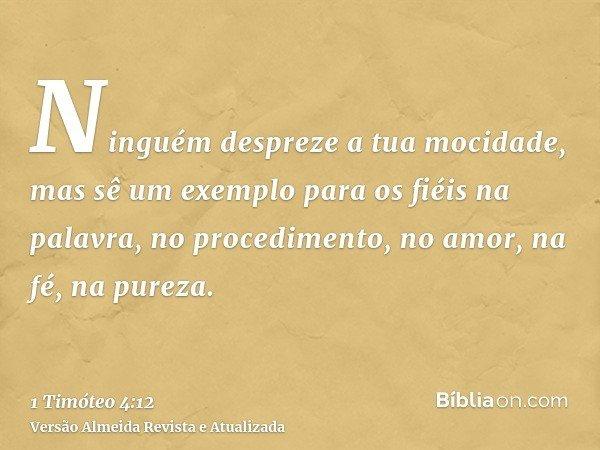 Ninguém despreze a tua mocidade, mas sê um exemplo para os fiéis na palavra, no procedimento, no amor, na fé, na pureza.