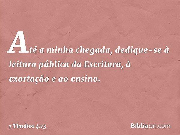 Até a minha chegada, dedique-se à leitura pública da Escritura, à exortação e ao ensino. -- 1 Timóteo 4:13