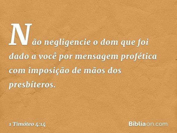 Não negligencie o dom que foi dado a você por mensagem profética com imposição de mãos dos presbíteros. -- 1 Timóteo 4:14